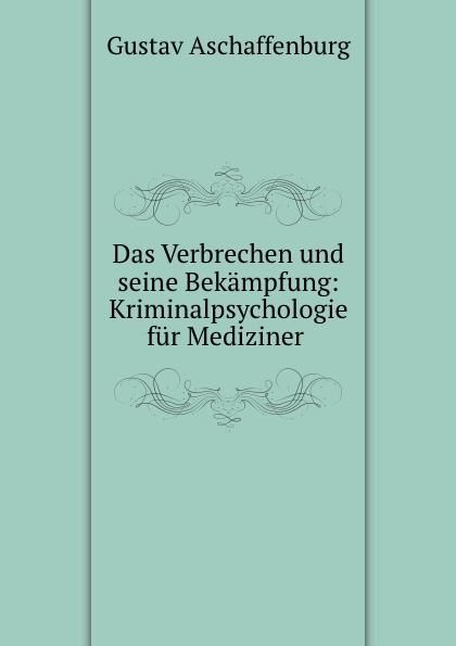 G. Aschaffenburg Das Verbrechen und seine Bekampfung: Kriminalpsychologie fur Mediziner . alligatoah aschaffenburg