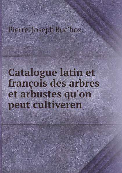 Pierre-Joseph Buc'hoz Catalogue latin et francois des arbres et arbustes qu.on peut cultiveren . françois cels catalogue des arbres arbustes et autre plantes de serre chaude d