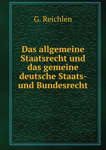 G. Reichlen Das allgemeine Staatsrecht und das gemeine deutsche Staats- und Bundesrecht
