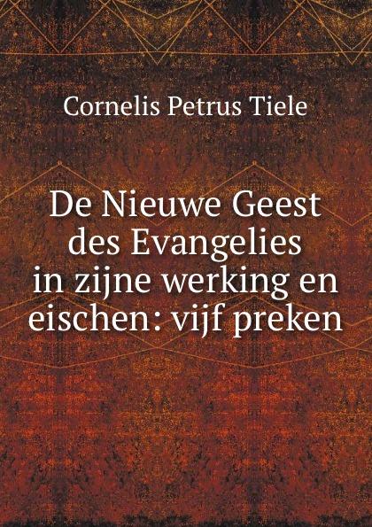 Cornelis Petrus Tiele De Nieuwe Geest des Evangelies in zijne werking en eischen: vijf preken автомобильная антенна триада антенна пассивная триада ва 63 01 врезная черный