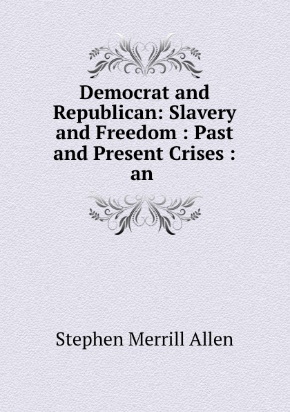 Stephen Merrill Allen Democrat and Republican: Slavery and Freedom : Past and Present Crises : an .