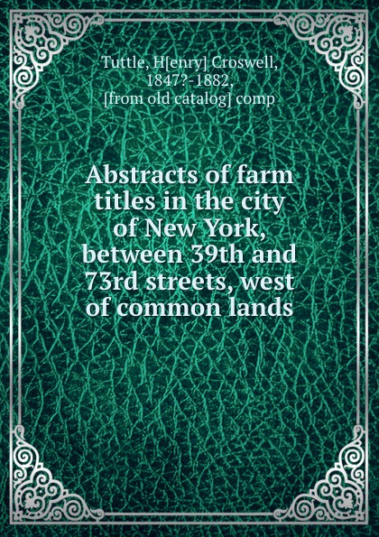 Henry Croswell Tuttle Abstracts of farm titles in the city New York, between 39th and 73rd streets, west common lands