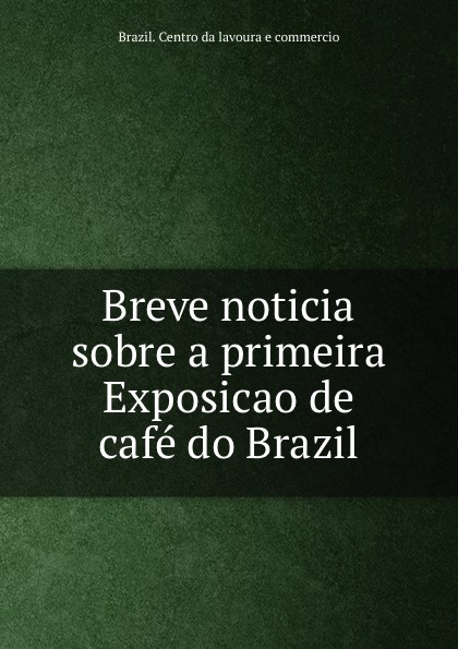 Brazil. Centro da lavoura e commercio Breve noticia sobre a primeira Exposicao de cafe do Brazil brazil centro da lavoura e commercio breve noticia sobre a primeira exposicao de cafe do brazil
