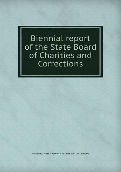 Colorado. State Board of Charitiesrrections Biennial report of the State Board of Charities and Corrections