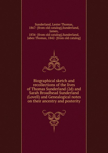 Lester Thomas Sunderland Biographical sketch and recollections of the lives of Thomas Sunderland (2d) and Sarah Broadhead Sunderland (Lovell) and Genealogical notes on their ancestry and posterity недорго, оригинальная цена