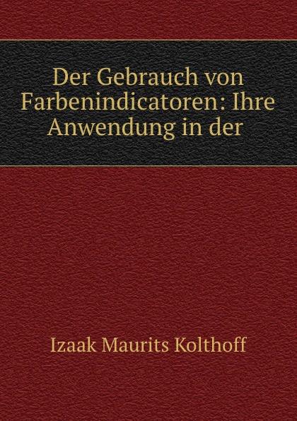 Izaak Maurits Kolthoff Der Gebrauch von Farbenindicatoren: Ihre Anwendung in der .