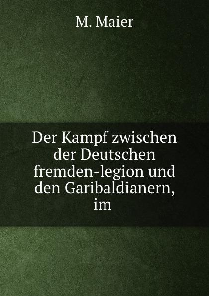 M. Maier Der Kampf zwischen der Deutschen fremden-legion und den Garibaldianern, im .