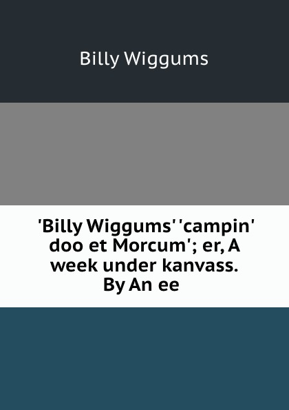 Billy Wiggums .Billy Wiggums. .campin. doo et Morcum.; er, A week under kanvass. By An ee .
