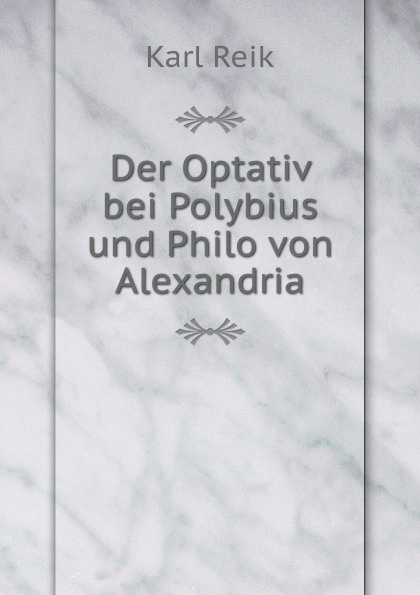 Karl Reik Der Optativ bei Polybius und Philo von Alexandria недорго, оригинальная цена