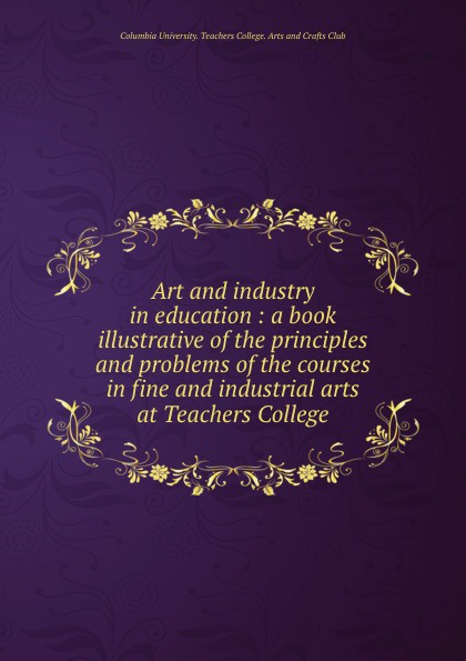 Art and industry in education : a book illustrative of the principles and problems of the courses in fine and industrial arts at Teachers College harris the arts at black mountain college pape r