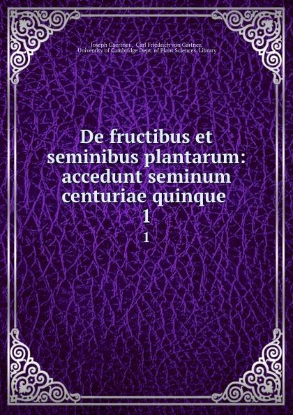 Joseph Gaertner De fructibus et seminibus plantarum: accedunt seminum centuriae quinque . 1 joseph gaertner de fructibus et seminibus plantarum accedunt seminum centuriae quinque priorie clxxxii 384 p 6 p index 1 p errata pl 1 79 latin edition