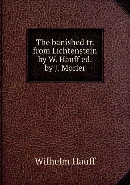 Wilhelm Hauff The banished tr. from Lichtenstein by W. Hauff ed. by J. Morier wilhelm hauff lichtenstein