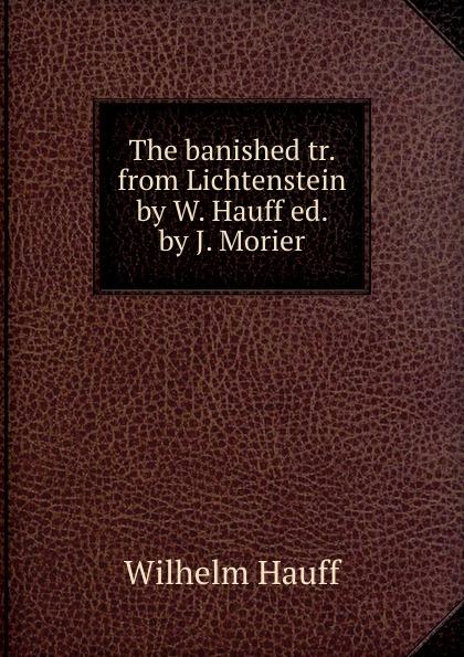 Wilhelm Hauff The banished tr. from Lichtenstein by W. Hauff ed. by J. Morier hauff w the cold heart nose the dwarf