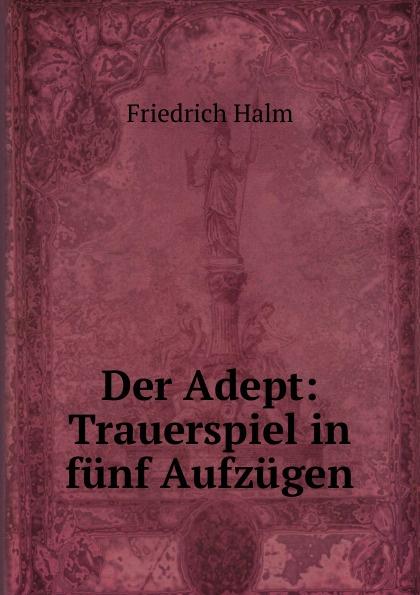 F. Halm Der Adept: Trauerspiel in funf Aufzugen f halm der adept trauerspiel in funf aufzugen german edition