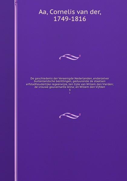 Cornelis van der Aa De geschiedenis der Vereenigde Nederlanden, enderzelver buitenlandsche bezittingen, geduurende de staatsen erfstadhouderlijke regeerwijze, ten tijde van Willem den Vierden; de vrouwe gouvernante Anna; en Willem den Vijfden. 3 willem boudewijn donker curtius bijdragen tot den waterstaat der nederlanden