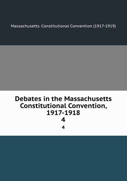 Massachusetts. Constitutional Convention Debates in the Massachusetts Constitutional Convention, 1917-1918. 4
