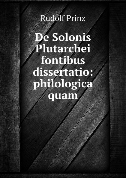Rudolf Prinz De Solonis Plutarchei fontibus dissertatio: philologica quam. de proprietate sermonis plautini usu linguarum romanicarum illustrato dissertatio philologica quam