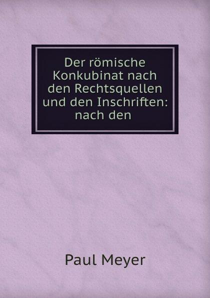 Paul Meyer Der romische Konkubinat nach den Rechtsquellen und den Inschriften: nach den .