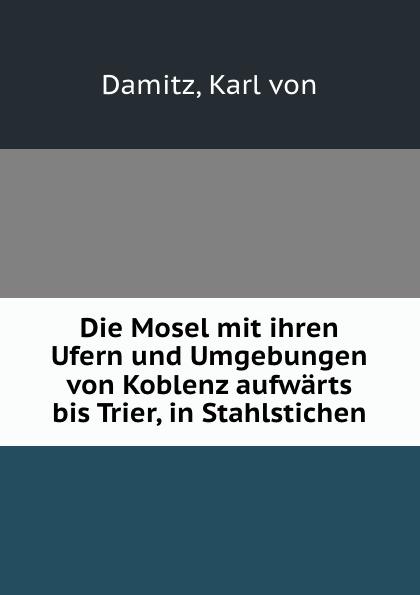 Karl von Damitz Die Mosel mit ihren Ufern und Umgebungen von Koblenz aufwarts bis Trier, in Stahlstichen