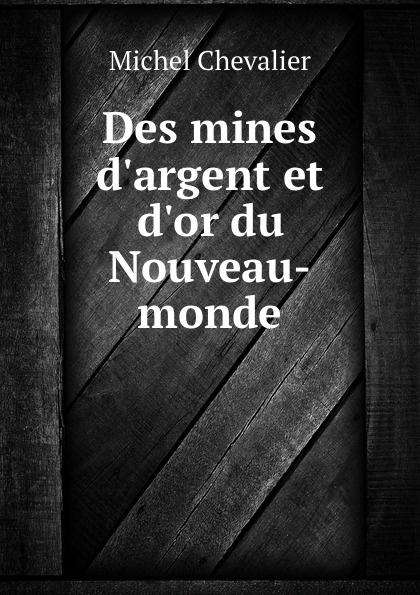 Michel Chevalier Des mines d.argent et d.or du Nouveau-monde