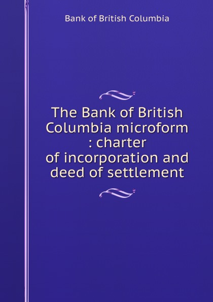 Bank of British Columbia The microform : charter incorporation and deed settlement