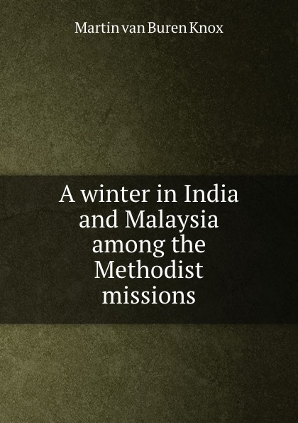 Martin van Buren Knox A winter in India and Malaysia among the Methodist missions martin hurlimann india