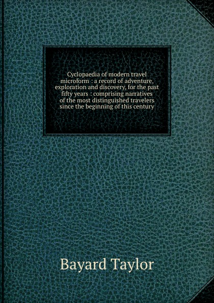 Bayard Taylor Cyclopaedia of modern travel microform : a record of adventure, exploration and discovery, for the past fifty years : comprising narratives of the most distinguished travelers since the beginning of this century h m chapin life of deacon samuel chapin of springfield