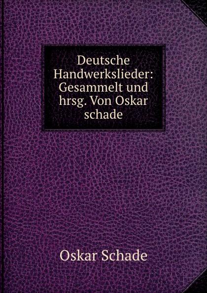 Oskar Schade Deutsche Handwerkslieder: Gesammelt und hrsg. Von Oskar schade oskar schade paradigmen zur deutschen grammatik gotisch althochdeutsch