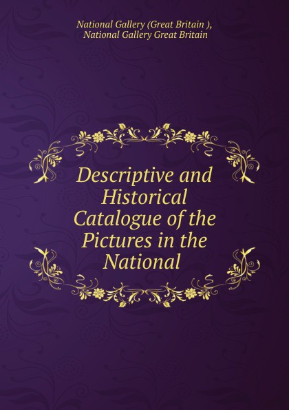Great Britain Descriptive and Historical Catalogue of the Pictures in the National . national gallery great britain a popular handbook to the national gallery volume i foreign schools