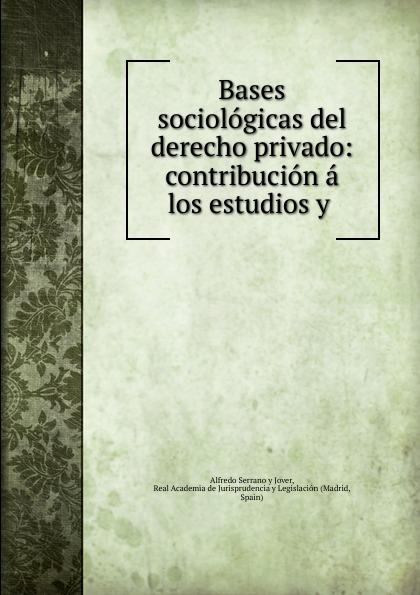 Alfredo Serrano y Jover Bases sociologicas del derecho privado: contribucion a los estudios y . los hijos del topo