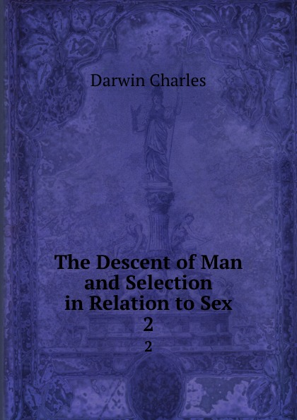 Darwin Charles The Descent of Man and Selection in Relation to Sex. 2 darwin charles the descent of man and seletion in relation to sex