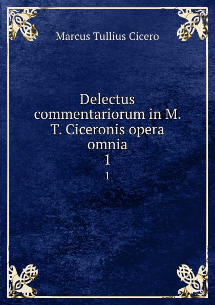Marcus Tullius Cicero Delectus commentariorum in M. T. Ciceronis opera omnia. 1 marcus tullius cicero opera cum delectu commentariorum in usum serenissimi delphini rhetorica