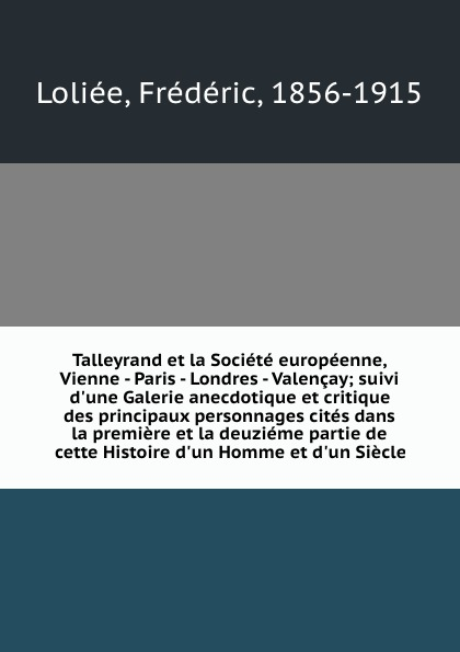 Frédéric Loliée Talleyrand et la Societe europeenne, Vienne - Paris - Londres - Valencay; suivi d.une Galerie anecdotique et critique des principaux personnages cites dans la premiere et la deuzieme partie de cette Histoire d.un Homme et d.un Siecle