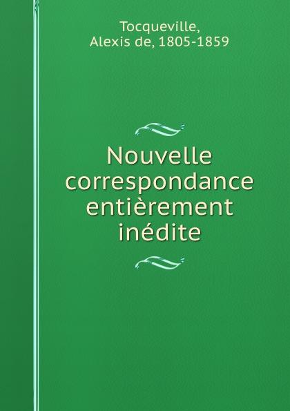 Alexis de Tocqueville Nouvelle correspondance entierement inedite alexis de tocqueville nouvelle correspondance entierement inedite de alexis de tocqueville