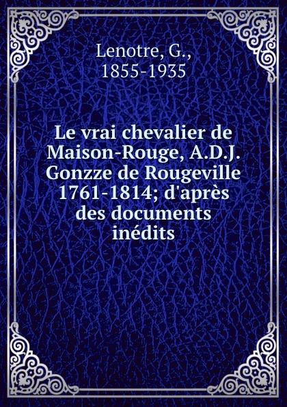 G. Lenotre Le vrai chevalier de Maison-Rouge, A.D.J. Gonzze de Rougeville 1761-1814; d.apres des documents inedits александр дюма le chevalier de maison rouge