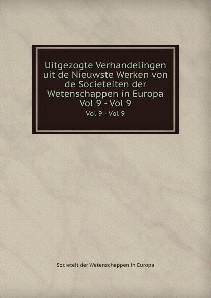 Societeit der Wetenschappen in Europa Uitgezogte Verhandelingen uit de Nieuwste Werken von de Societeiten der Wetenschappen in Europa. Vol 9 - Vol 9