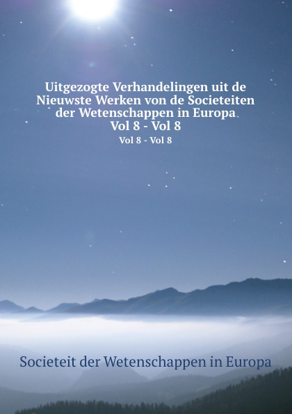 Societeit der Wetenschappen in Europa Uitgezogte Verhandelingen uit de Nieuwste Werken von de Societeiten der Wetenschappen in Europa. Vol 8 - Vol 8