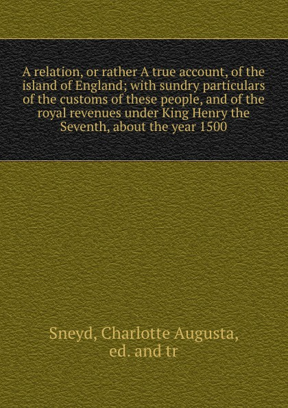 Charlotte Augusta Sneyd A relation, or rather A true account, of the island of England; with sundry particulars of the customs of these people, and of the royal revenues under King Henry the Seventh, about the year 1500 цена и фото