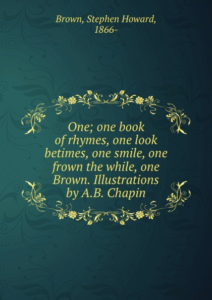 Stephen Howard Brown One; one book of rhymes, one look betimes, one smile, one frown the while, one Brown. Illustrations by A.B. Chapin
