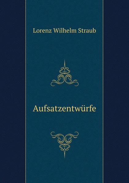 Lorenz Wilhelm Straub Aufsatzentwurfe