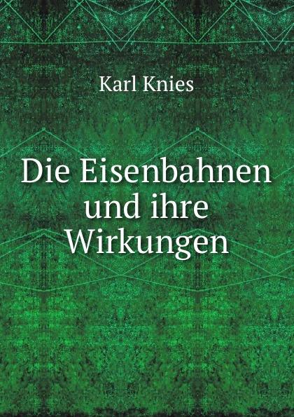 Karl Knies Die Eisenbahnen und ihre Wirkungen