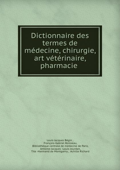 Louis Jacques Bégin Dictionnaire des termes de medecine, chirurgie, art veterinaire, pharmacie . bégin bégin annales de la chirurgie francaise et etrangere vol 3 classic reprint