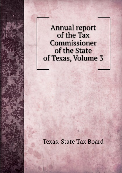 Texas. State Tax Board Annual report of the Tax Commissioner of the State of Texas, Volume 3