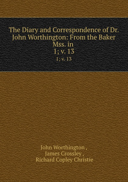 John Worthington The Diary and Correspondence of Dr. John Worthington: From the Baker Mss. in . 1;.v. 13