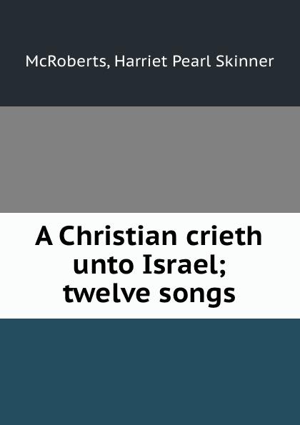Harriet Pearl Skinner McRoberts A Christian crieth unto Israel; twelve songs