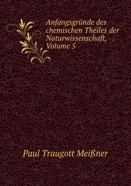 Paul Traugott Meißner Anfangsgrunde des chemischen Theiles der Naturwissenschaft, Volume 5