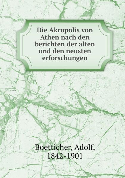 Adolf Boetticher Die Akropolis von Athen nach den berichten der alten und den neusten erforschungen