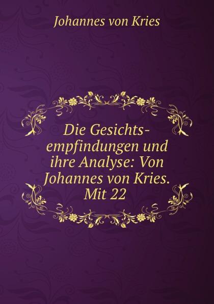 Johannes von Kries Die Gesichts-empfindungen und ihre Analyse: Von Johannes von Kries. Mit 22 .