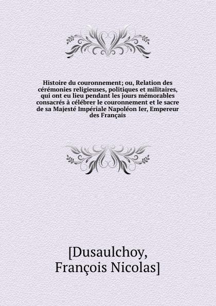 François Nicolas Dusaulchoy Histoire du couronnement; ou, Relation des ceremonies religieuses, politiques et militaires, qui ont eu lieu pendant les jours memorables consacres a celebrer le couronnement et le sacre de sa Majeste Imperiale Napoleon Ier, Empereur des Francais