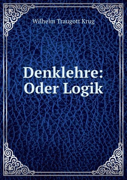 Wilhelm Traugott Krug Denklehre: Oder Logik